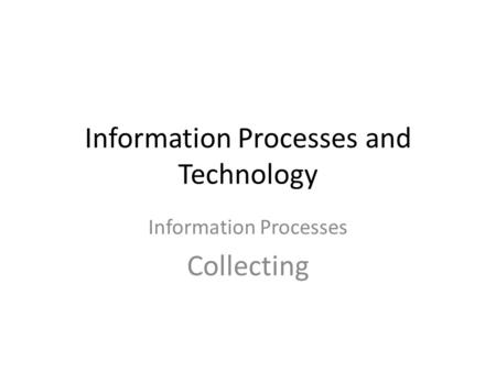 Information Processes and Technology Information Processes Collecting.