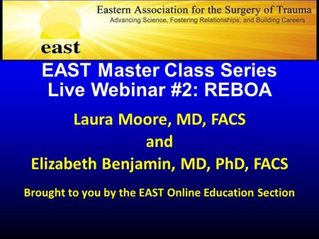 EAST Master Class Series Live Webinar #2: REBOA Laura Moore, MD, FACS and Elizabeth Benjamin, MD, PhD, FACS Brought to you by the EAST Online Education.