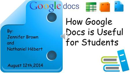 <strong>How</strong> <strong>Google</strong> Docs is Useful for Students By: Jennifer Brown and Nathaniel Hèbert August 12th,2014.