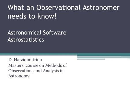 What an Observational Astronomer needs to know! Astronomical Software Astrostatistics D. Hatzidimitriou Masters' course on Methods of Observations and.