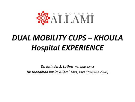DUAL MOBILITY CUPS – KHOULA Hospital EXPERIENCE Dr. Jatinder S. Luthra MS, DNB, MRCS Dr. Mohamad Kasim Allami FRCS, FRCS ( Trauma & Ortho)