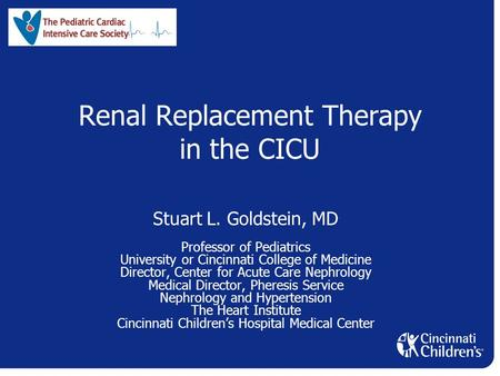 Renal Replacement Therapy in the CICU Stuart L. Goldstein, MD Professor of Pediatrics University or Cincinnati College of Medicine Director, Center for.
