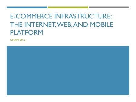 E-COMMERCE INFRASTRUCTURE: THE INTERNET, WEB, AND MOBILE PLATFORM CHAPTER 3.