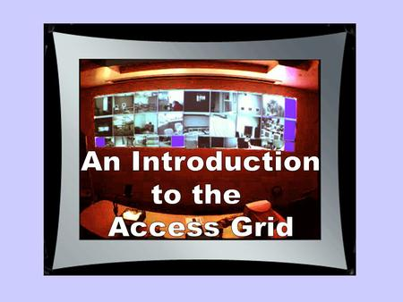 The Access Grid Human interaction across the grid Large displays Supports: large-scale distributed meetings, collaborative work sessions, seminars,