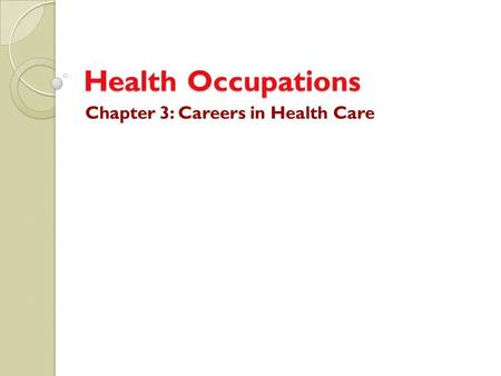 Health Occupations Chapter 3: Careers in Health Care.