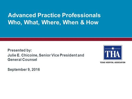 Presented by: Julie E. Chicoine, Senior Vice President and General Counsel September 9, 2016 Advanced Practice Professionals Who, What, Where, When & How.