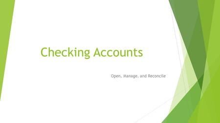 Checking Accounts Open, Manage, and Reconcile. 1. What is a checking account?  A checking account is opened at a bank or other financial institution.