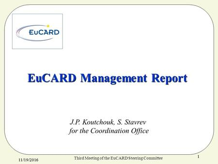 11/19/ Third Meeting of the EuCARD Steering Committee 1 EuCARD Management Report J.P. Koutchouk, S. Stavrev for the Coordination Office.
