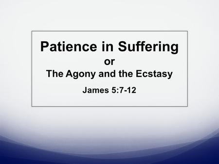 Patience in Suffering or The Agony and the Ecstasy James 5:7-12.