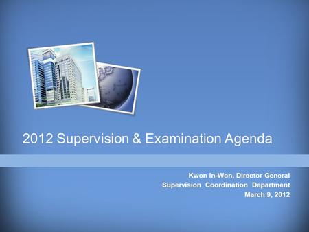2012 Supervision & Examination Agenda Kwon In-Won, Director General Supervision Coordination Department March 9, 2012.