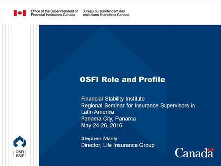 OSFI Role and Profile Financial Stability Institute Regional Seminar for Insurance Supervisors in Latin America Panama City, Panama May 24-26, 2016 Stephen.
