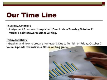 Our Time Line Thursday, October 6 Assignment 3 homework explained. Due: In class Tuesday, October 11. Value: 4 points towards Other Writing. Friday, October.