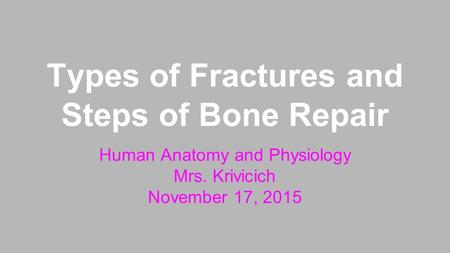 Types of Fractures and Steps of Bone Repair Human Anatomy and Physiology Mrs. Krivicich November 17, 2015.