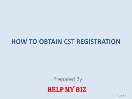 HOW TO OBTAIN CST REGISTRATION Prepared By HELP MY BIZ 1 of 15.