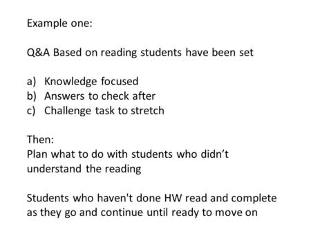 Example one: Q&A Based on reading students have been set a)Knowledge focused b)Answers to check after c)Challenge task to stretch Then: Plan what to do.