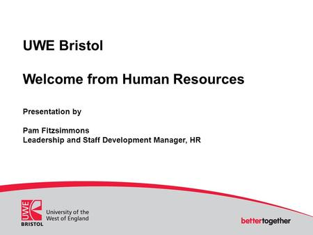 UWE Bristol Welcome from Human Resources Presentation by Pam Fitzsimmons Leadership and Staff Development Manager, HR.