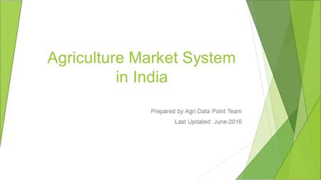 Agriculture Market System in India Prepared by Agri Data Point Team Last Updated: June-2016.