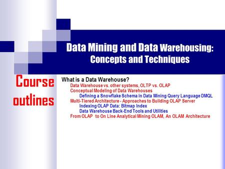 Data Mining and Data Warehousing: Concepts and Techniques What is a Data Warehouse? Data Warehouse vs. other systems, OLTP vs. OLAP Conceptual Modeling.