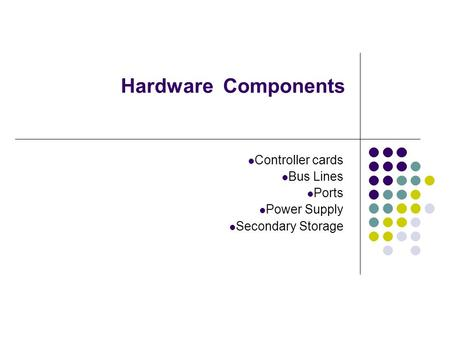 Hardware Components Controller cards Bus Lines Ports Power Supply Secondary Storage.