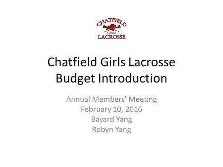 Chatfield Girls Lacrosse Budget Introduction Annual Members' Meeting February 10, 2016 Bayard Yang Robyn Yang.