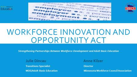 WORKFORCE INNOVATION AND OPPORTUNITY ACT THE WORKFORCE SYSTEM Strengthening Partnerships Between Workforce Development and Adult Basic Education Julie.