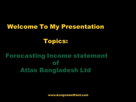 Welcome To My Presentation Topics: Forecasting Income statement of Atlas Bangladesh Ltd