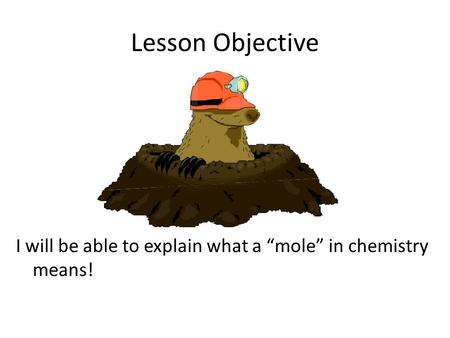 "Lesson Objective I will be able to explain what a ""mole"" in chemistry means!"