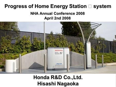 Progress of Home Energy Station Ⅳ system NHA Annual Conference 2008 April 2nd 2008 Honda R&D Co.,Ltd. Hisashi Nagaoka.