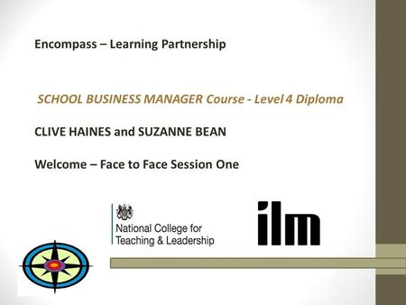Encompass – Learning Partnership SCHOOL BUSINESS MANAGER Course - Level 4 Diploma CLIVE HAINES and SUZANNE BEAN Welcome – Face to Face Session One.