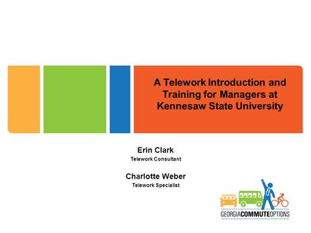 A Telework Introduction and Training for Managers at Kennesaw State University Erin Clark Telework Consultant Charlotte Weber Telework Specialist.