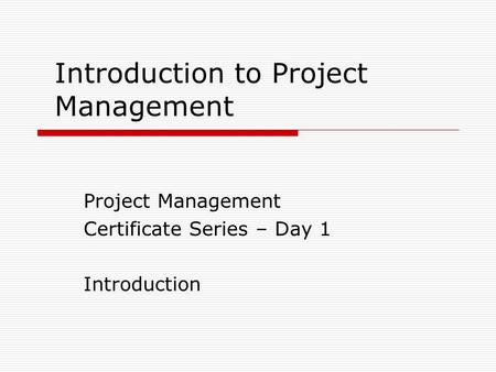 Introduction to Project Management Project Management Certificate Series – Day 1 Introduction.