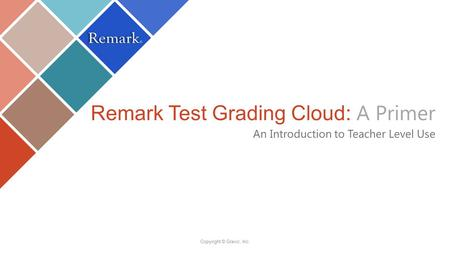 Remark Test Grading Cloud: A Primer An Introduction to Teacher Level Use Copyright © Gravic, Inc.