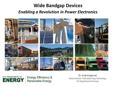 Dr. Anant Agarwal Senior Advisor, Wide Band Gap Technology US Department of Energy Wide Bandgap Devices Enabling a Revolution in Power Electronics.