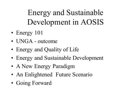 Energy and Sustainable Development in AOSIS Energy 101 UNGA - outcome Energy and Quality of Life Energy and Sustainable Development A New Energy Paradigm.