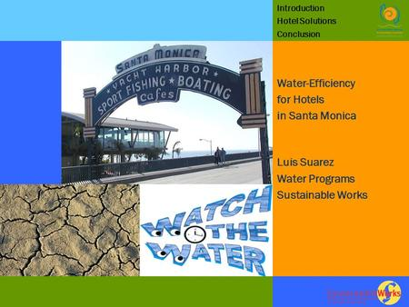 Introduction Hotel Solutions Conclusion Water-Efficiency for Hotels in Santa Monica Luis Suarez Water Programs Sustainable Works.