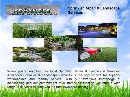 When you're searching for local Sprinkler Repair & Landscape Services, Advanced Sprinkler & Landscape Services is the right choice for superior workmanship.