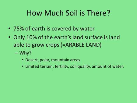 How Much Soil is There? 75% of earth is covered by water Only 10% of the earth's land surface is land able to grow crops (=ARABLE LAND) – Why? Desert,