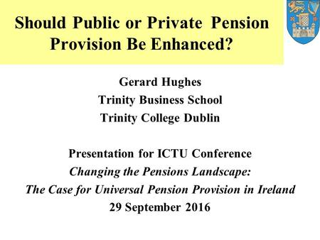 Should Public or Private Pension Provision Be Enhanced? Gerard Hughes Trinity Business School Trinity College Dublin Presentation for ICTU Conference Changing.