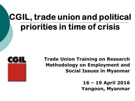 Trade Union Training on Research Methodology on Employment and Social Issues in Myanmar 16 – 19 April 2016 Yangoon, Myanmar CGIL, trade union and political.