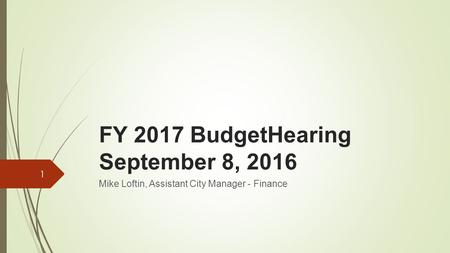 FY 2017 BudgetHearing September 8, 2016 Mike Loftin, Assistant City Manager - Finance 1.