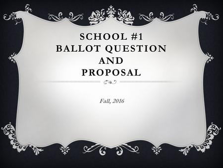 SCHOOL #1 BALLOT QUESTION AND PROPOSAL Fall, 2016.