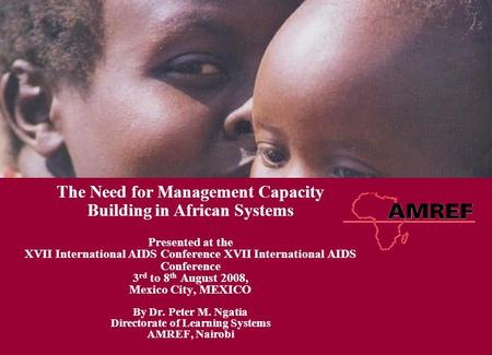 The Need for Management Capacity Building in African Systems Presented at the XVII International AIDS Conference 3 rd to 8 th August 2008, Mexico City,