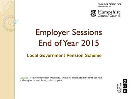 Employer Sessions End of Year 2015 Local Government Pension Scheme CopyrightCopyright Hampshire Pension Fund This is for employers use only and should.