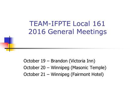 October 19 – Brandon (Victoria Inn) October 20 – Winnipeg (Masonic Temple) October 21 – Winnipeg (Fairmont Hotel) TEAM-IFPTE Local General Meetings.