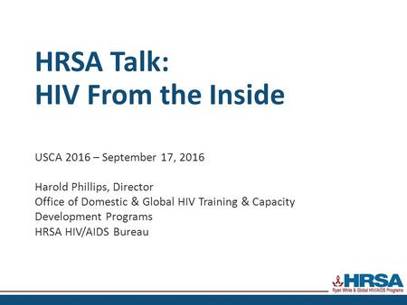 HRSA Talk: HIV From the Inside USCA 2016 – September 17, 2016 Harold Phillips, Director Office of Domestic & Global HIV Training & Capacity Development.