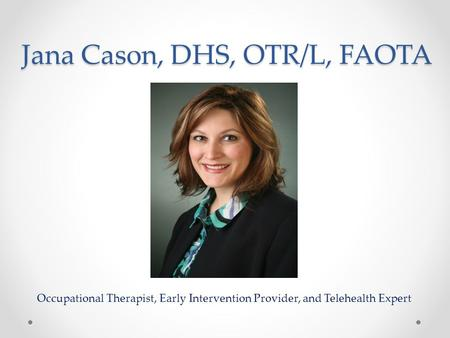 Jana Cason, DHS, OTR/L, FAOTA Occupational Therapist, Early Intervention Provider, and Telehealth Expert.