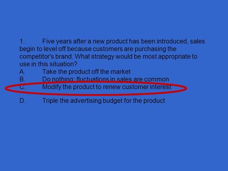 1.Five years after a new <strong>product</strong> has been introduced, sales begin to level off because customers are purchasing the competitors brand. What strategy would.