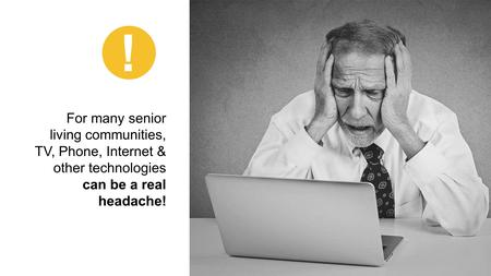 For many senior living communities, TV, Phone, Internet & other technologies can be a real headache! !