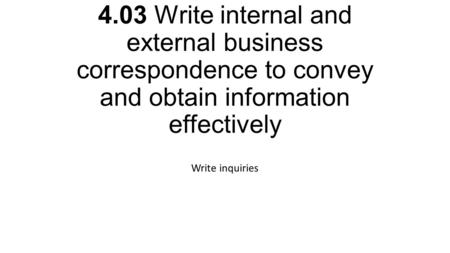 4.03 Write internal and external business correspondence to convey and obtain information effectively Write inquiries.
