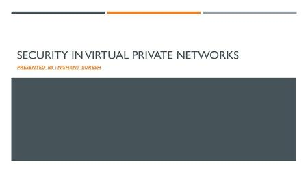 SECURITY IN VIRTUAL PRIVATE NETWORKS PRESENTED BY : NISHANT SURESH.